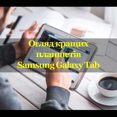 Огляд кращих планшетів Samsung Galaxy Tab – розбираємося в заплутаній лінійці планшетів