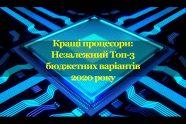Кращі процесори: Незалежний Топ-3 бюджетних варіантів 2020 року