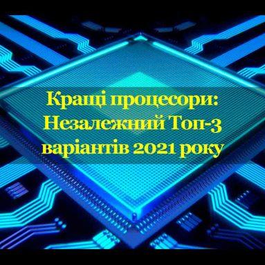 Кращі процесори: Незалежний Топ-3 бюджетних варіантів 2021 року