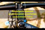 Як вибрати кращий велосипедний комп'ютер: незалежний Топ-5