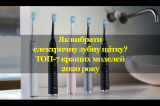 Як вибрати якісну електричну зубну щітку: секрети правильного підбору за параметрами